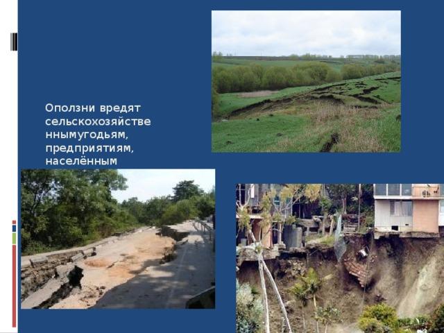 Оползни вредят сельскохозяйственнымугодьям, предприятиям, населённым пунктам, разрушают дороги. 8