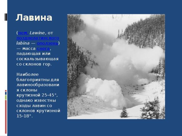 Лавина  ( нем.  Lawine , от позднелатинского  labina — оползень ) — масса снега , падающая или соскальзывающая со склонов гор. Наиболее благоприятны для лавинообразования склоны крутизной 25-45°, однако известны сходы лавин со склонов крутизной 15-18°. 8