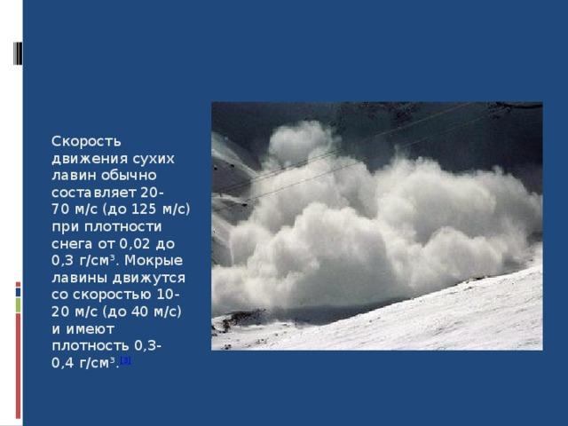 Скорость движения сухих лавин обычно составляет 20-70м/с (до 125м/с) при плотности снега от 0,02 до 0,3г/см³. Мокрые лавины движутся со скоростью 10-20м/с (до 40м/с) и имеют плотность 0,3-0,4г/см³. [3] 8