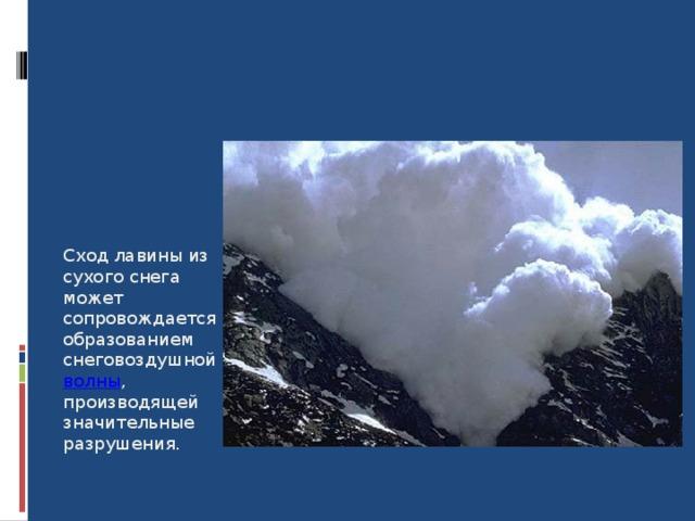 Сход лавины из сухого снега может сопровождается образованием снеговоздушной волны , производящей значительные разрушения. 8