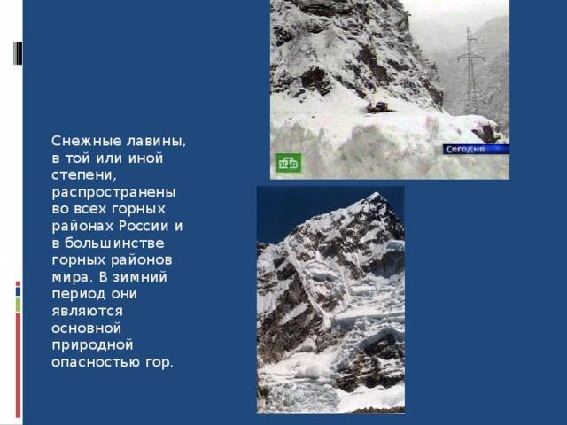 Снежные лавины, в той или иной степени, распространены во всех горных районах России и в большинстве горных районов мира. В зимний период они являются основной природной опасностью гор. 8