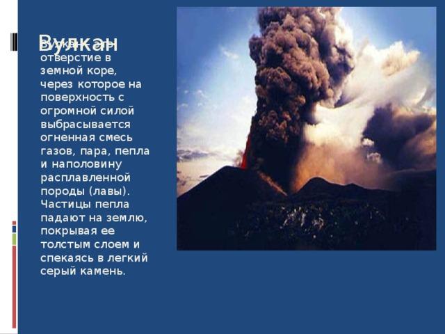 Вулкан Вулкан - это отверстие в земной коре, через которое на поверхность с огромной силой выбрасывается огненная смесь газов, пара, пепла и наполовину расплавленной породы (лавы). Частицы пепла падают на землю, покрывая ее толстым слоем и спекаясь в легкий серый камень.
