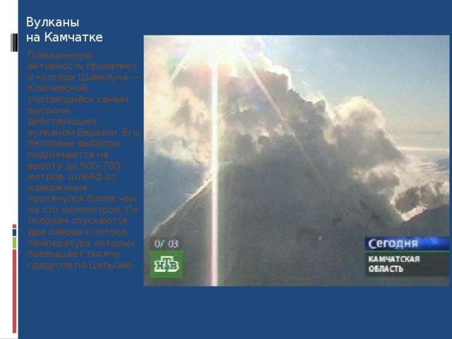 Вулканы  на Камчатке Повышенную активность проявляет и «сосед» Шивелуча — Ключевской, считающийся самым высоким действующим вулканом Евразии. Его пепловые выбросы поднимаются на высоту до 500–700 метров, шлейф от извержения протянулся более чем на сто километров. По склонам спускаются два лавовых потока, температура которых превышает тысячу градусов по Цельсию.