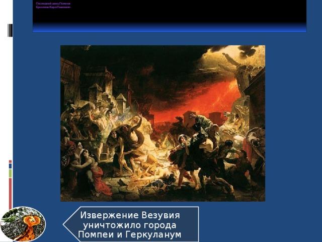 Последний день Помпеи  Брюллов Карл Павлович      Извержение Везувия уничтожило города Помпеи и Геркуланум 8