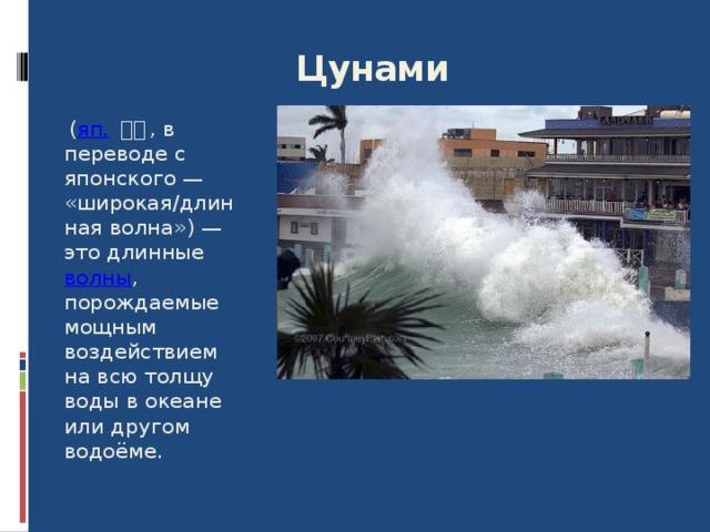 Цунами  ( яп.  津波 , в переводе с японского — «широкая/длинная волна») — это длинные волны , порождаемые мощным воздействием на всю толщу воды в океане или другом водоёме. 8