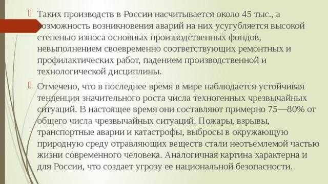 Таких производств в России насчитывается около 45 тыс., а возможность возникновения аварий на них усугубляется высокой степенью износа основных производственных фондов, невыполнением своевременно соответствующих ремонтных и профилактических работ, падением производственной и технологической дисциплины. Отмечено, что в последнее время в мире наблюдается устойчивая тенденция значительного роста числа техногенных чрезвычайных ситуаций. В настоящее время они составляют примерно 75—80% от общего числа чрезвычайных ситуаций. Пожары, взрывы, транспортные аварии и катастрофы, выбросы в окружающую природную среду отравляющих веществ стали неотъемлемой частью жизни современного человека. Аналогичная картина характерна и для России, что создает угрозу ее национальной безопасности.