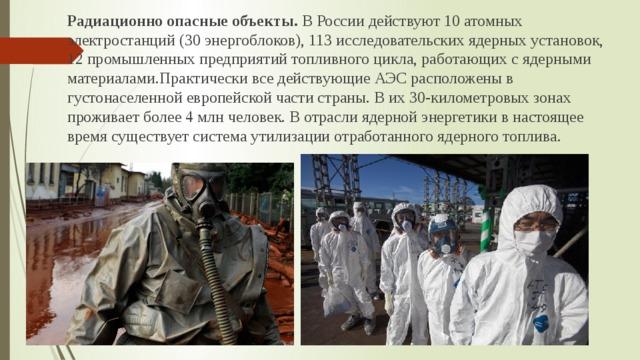 Радиационно опасные объекты. В России действуют 10 атомных электростанций (30 энергоблоков), 113 исследовательских ядерных установок, 12 промышленных предприятий топливного цикла, работающих с ядерными материалами.Практически все действующие АЭС расположены в густонаселенной европейской части страны. В их 30-километровых зонах проживает более 4 млн человек. В отрасли ядерной энергетики в настоящее время существует система утилизации отработанного ядерного топлива.