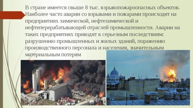 В стране имеется свыше 8 тыс.взрывопожароопасных объектов. Наиболее часто аварии со взрывами и пожарами происходят на предприятиях химической, нефтехимической и нефтеперерабатывающей отраслей промышленности. Аварии на таких предприятиях приводят к серьезным последствиям: разрушению промышленных и жилых зданий, поражению производственного персонала и населения, значительным материальным потерям