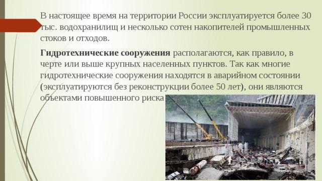 В настоящее время на территории России эксплуатируется более 30 тыс. водохранилищ и несколько сотен накопителей промышленных стоков и отходов. Гидротехнические сооружения располагаются, как правило, в черте или выше крупных населенных пунктов. Так как многие гидротехнические сооружения находятся в аварийном состоянии (эксплуатируются без реконструкции более 50 лет), они являются объектами повышенного риска.