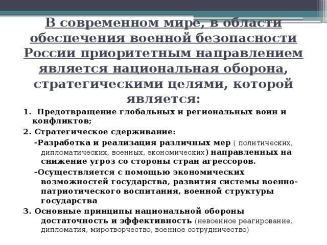В современном мире, в области обеспечения военной безопасности России приоритетным направлением является национальная оборона , стратегическими целями, которой является: 1. Предотвращение глобальных и региональных воин и конфликтов; 2. Стратегическое сдерживание:  -Разработка и реализация различных мер  ( политических, дипломатических, военных, экономических ) направленных на снижение угроз со стороны стран агрессоров.  -Осуществляется с помощью экономических возможностей государства, развития системы военно-патриотического воспитания, военной структуры государства 3. Основные принципы национальной обороны достаточность и эффективность (невоенное реагирование, дипломатия, миротворчество, военное сотрудничество)