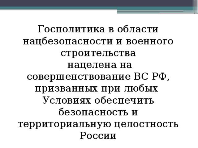 Госполитика в области нацбезопасности и военного строительства  нацелена на совершенствование ВС РФ, призванных при любых Условиях обеспечить безопасность и территориальную целостность России