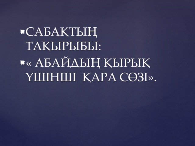 САБАҚТЫҢ ТАҚЫРЫБЫ: « АБАЙДЫҢ ҚЫРЫҚ ҮШІНШІ ҚАРА СӨЗІ».