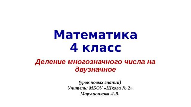 Математика  4 класс Деление многозначного числа на двузначное (урок новых знаний) Учитель: МБОУ «Школа № 2» Марушонкова Л.В.