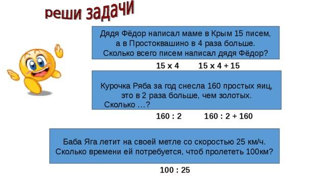 Дядя Фёдор написал маме в Крым 15 писем, а в Простоквашино в 4 раза больше. Сколько всего писем написал дядя Фёдор? 15 х 4 15 х 4 + 15 Курочка Ряба за год снесла 160 простых яиц, это в 2 раза больше, чем золотых. Сколько …? 160 : 2 160 : 2 + 160 Баба Яга летит на своей метле со скоростью 25 км/ч. Сколько времени ей потребуется, чтоб пролететь 100км? 100 : 25