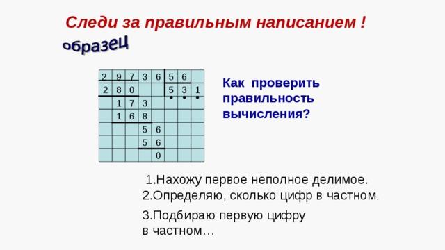 Следи за правильным написанием ! 6 5 6 3 7 9 2 Как проверить правильность вычисления? 5 3 1 0 8 2 7 1 3 8 1 6 6 5 6 5 0 1.Нахожу первое неполное делимое. 2.Определяю, сколько цифр в частном . 3.Подбираю первую цифру в частном…