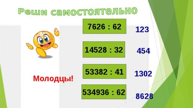 7626 : 62 123 14528 : 32 454 53382 : 41 1302 Молодцы! 534936 : 62 8628