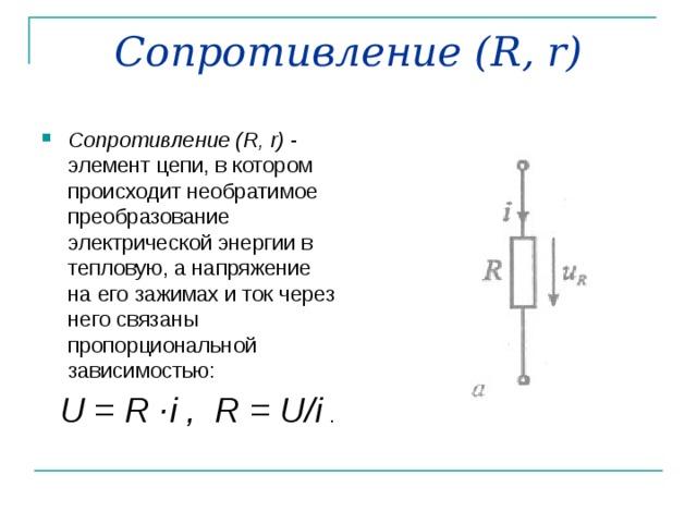 Сопротивление ( R , r ) Сопротивление ( R , r ) - элемент цепи, в котором происходит необратимое преобразование электрической энергии в тепловую, а напряжение на его зажимах и ток через него связаны пропорциональной зависимостью:  U = R · i , R = U / i  .