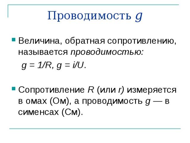 Проводимость g Величина, обратная сопротивлению, называется проводимостью:  g = 1/ R , g = i / U .