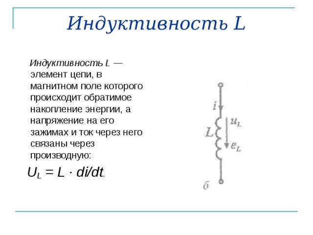 Индуктивность L  Индуктивность L — элемент цепи, в магнитном поле которого происходит обратимое накопление энергии, а напряжение на его зажимах и ток через него  связаны через производную:  U L = L · di / dt .