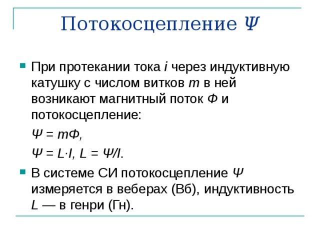 Потокосцепление Ψ При протекании тока i через индуктивную катушку с числом витков т в ней возникают магнитный поток Ф и потокосцепление:  Ψ = m Φ,      Ψ = L · I , L = Ψ/ I .