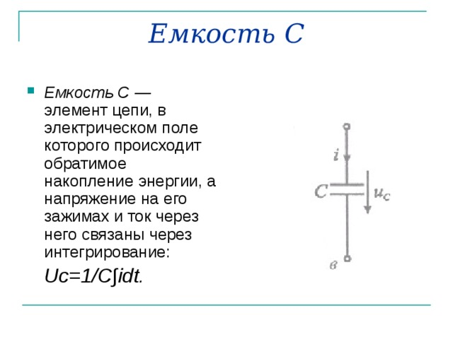 Емкость С Емкость С — элемент цепи, в электрическом поле которого происходит обратимое накопление энергии, а напряжение на его зажимах и ток через него связаны через интегрирование:  Uc =1/ C ∫ idt .