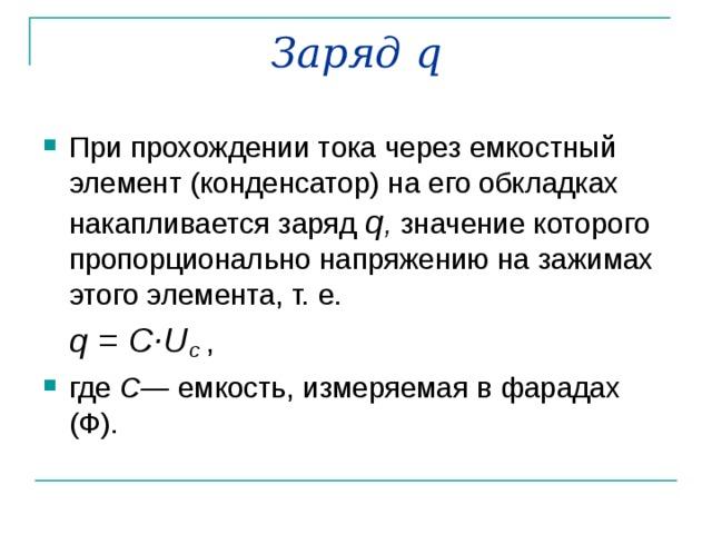 Заряд q При прохождении тока через емкостный элемент (конденсатор) на его обкладках накапливается заряд q , значение которого пропорционально напряжению на зажимах этого элемента, т. е.  q = C · U c ,