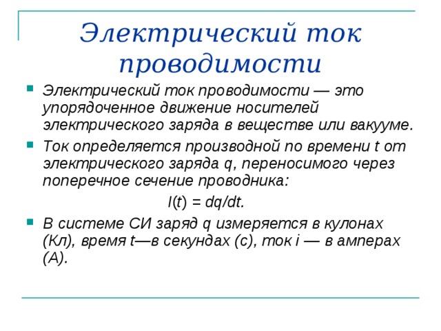 Электрический ток проводимости Электрический ток проводимости — это упорядоченное движение носителей электрического заряда в веществе или вакууме. Ток определяется производной по времени t от электрического заряда q , переносимого через поперечное сечение проводника:  I ( t ) = dq / dt .