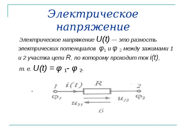 Электрическое напряжение  Электрическое напряжение U ( t ) — это разность электрических потенциалов φ 1  и φ  2  между зажимами 1  и 2 участка цепи R , по которому проходит ток i ( t ) ,  т. е. U ( t ) = φ  1 - φ  2 .
