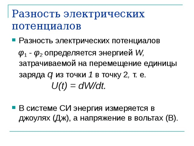 Разность электрических потенциалов Разность электрических потенциалов  φ 1 - φ 2 определяется энергией W , затрачиваемой на перемещение единицы заряда q из точки 1 в точку 2 , т. е.     U ( t ) = dW / dt .
