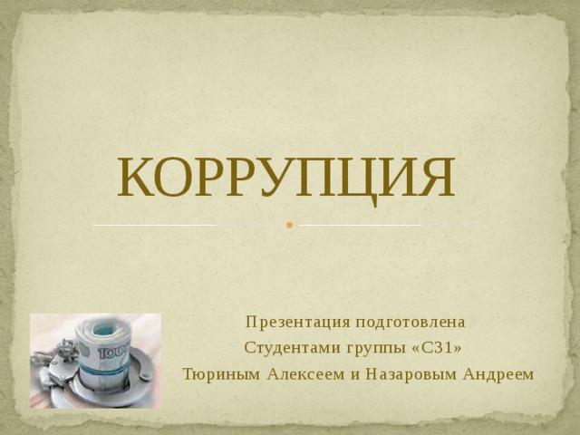 КОРРУПЦИЯ   Презентация подготовлена Студентами группы «С31» Тюриным Алексеем и Назаровым Андреем