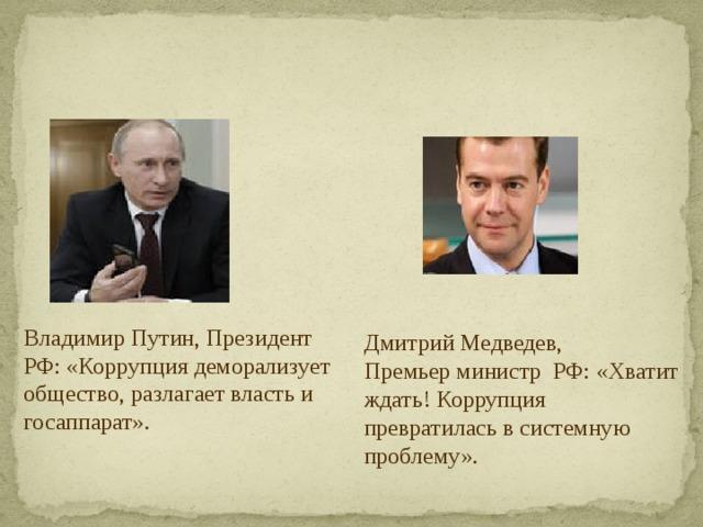 Владимир Путин, Президент РФ: «Коррупция деморализует общество, разлагает власть и госаппарат». Дмитрий Медведев,  Премьер министр РФ: «Хватит ждать! Коррупция превратилась в системную проблему».