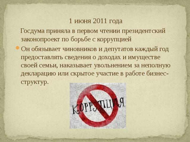 1 июня 2011 года  Госдума приняла в первом чтении президентский законопроект по борьбе с коррупцией
