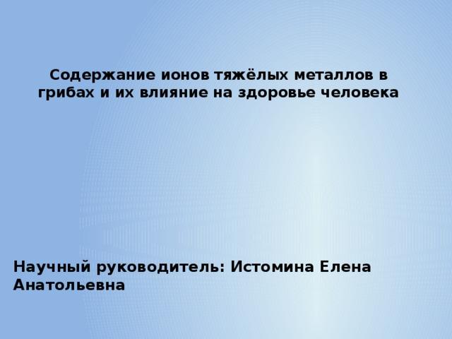 Содержание ионов тяжёлых металлов в грибах и их влияние на здоровье человека  Научный руководитель: Истомина Елена Анатольевна