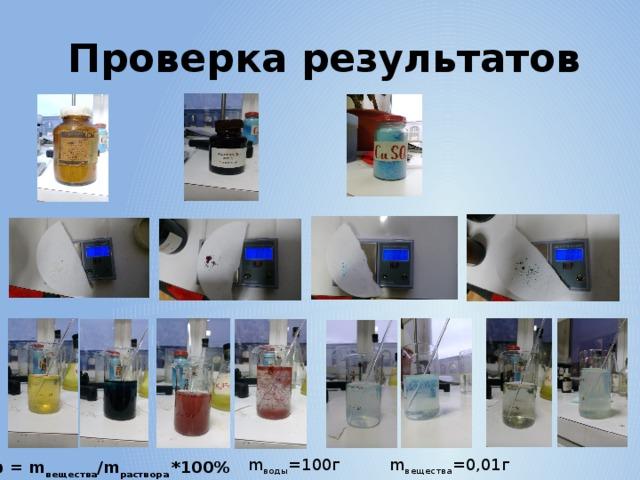 Проверка результатов m воды =100г m вещества =0,01г ω = m вещества /m раствора *100%