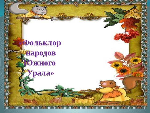 «Фольклор народов  Южного Урала»