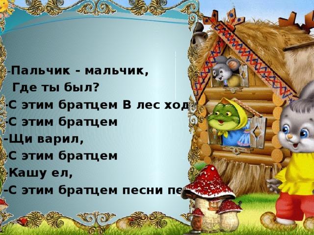 -- Пальчик - мальчик,  Где ты был? -С этим братцем В лес ходил, -С этим братцем -Щи варил, -С этим братцем -Кашу ел, -С этим братцем песни пел .