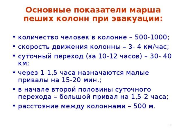 Основные показатели марша пеших колонн при эвакуации: количество человек в колонне – 500-1000; скорость движения колонны – 3- 4 км/час; суточный переход (за 10-12 часов) – 30- 40 км; через 1-1,5 часа назначаются малые привалы на 15-20 мин.; в начале второй половины суточного перехода – большой привал на 1,5-2 часа; расстояние между колоннами – 500 м.
