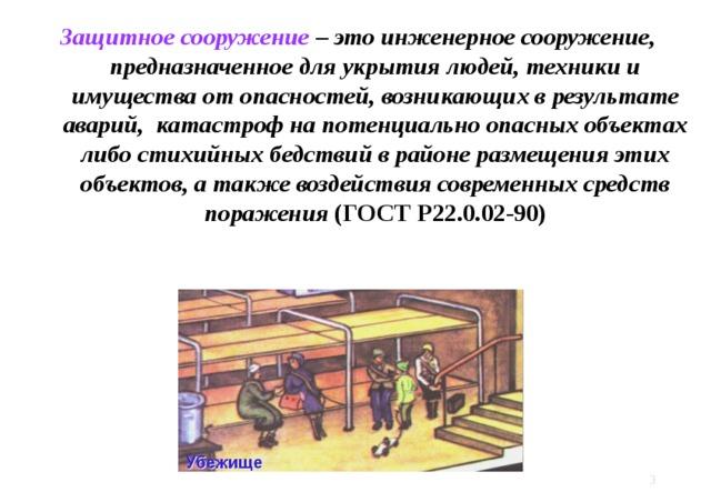 Защитное сооружение – это инженерное сооружение, предназначенное для укрытия людей, техники и имущества от опасностей, возникающих в результате аварий, катастроф на потенциально опасных объектах либо стихийных бедствий в районе размещения этих объектов, а также воздействия современных средств поражения (ГОСТ Р22.0.02-90)