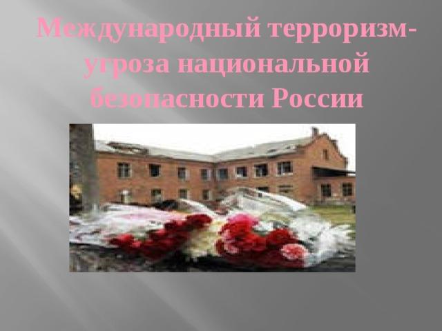 Международный терроризм- угроза национальной безопасности России