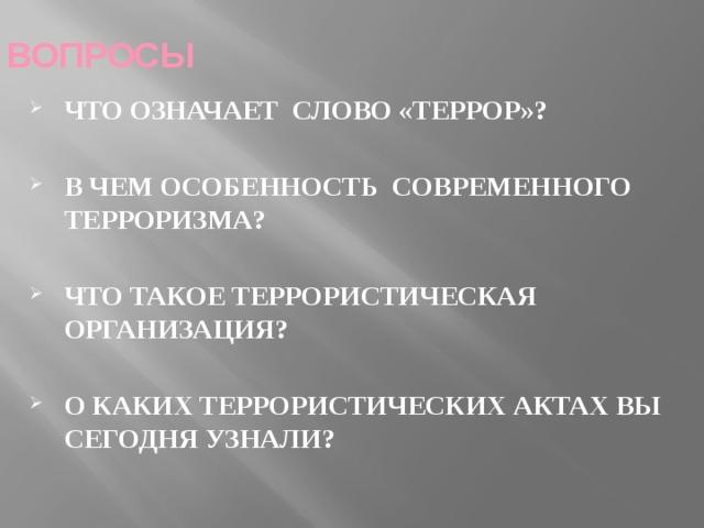 ВОПРОСЫ ЧТО ОЗНАЧАЕТ СЛОВО «ТЕРРОР»?  В ЧЕМ ОСОБЕННОСТЬ СОВРЕМЕННОГО ТЕРРОРИЗМА?  ЧТО ТАКОЕ ТЕРРОРИСТИЧЕСКАЯ ОРГАНИЗАЦИЯ?