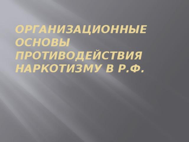 ОРГАНИЗАЦИОННЫЕ ОСНОВЫ противодействия наркотизму В Р.Ф.