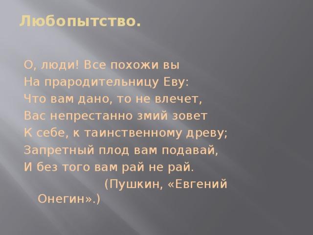 Любопытство.   О, люди! Все похожи вы На прародительницу Еву: Что вам дано, то не влечет, Вас непрестанно змий зовет К себе, к таинственному древу; Запретный плод вам подавай, И без того вам рай не рай.  (Пушкин, «Евгений Онегин».)