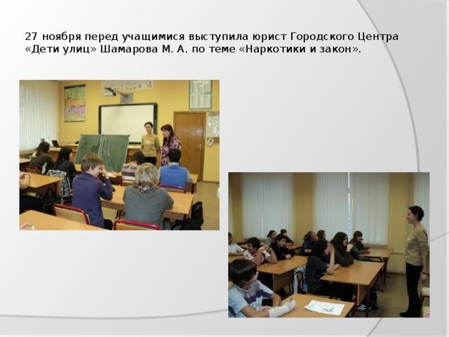 27 ноября перед учащимися выступила юрист Городского Центра «Дети улиц» Шамарова М. А. по теме «Наркотики и закон».