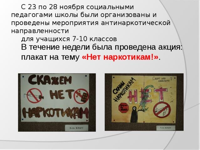 С 23 по 28 ноября социальными педагогами школы были организованы и проведены мероприятия  антинаркотической направленности   для учащихся 7-10 классов  В течение недели была проведена акция: плакат на тему «Нет наркотикам!» .