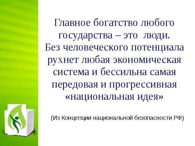 Главное богатство любого государства – это люди. Без человеческого потенциала рухнет любая экономическая система и бессильна самая передовая и прогрессивная «национальная идея»    (Из Концепции национальной безопасности РФ)