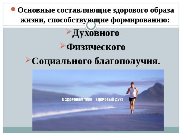 Основные составляющие здорового образа жизни, способствующие формированию: Духовного Физического Социального благополучия.