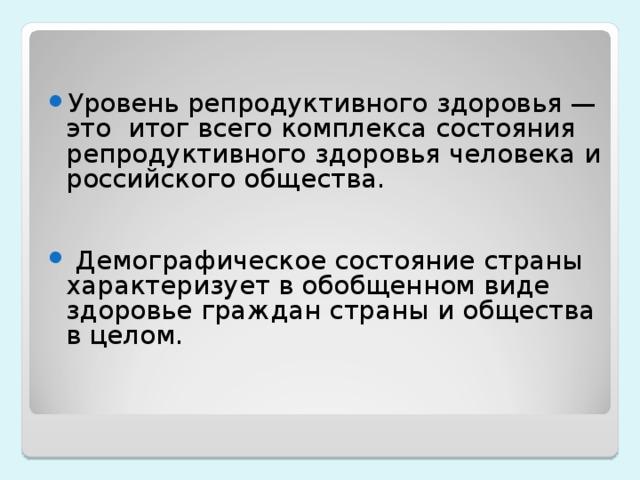 Уровень репродуктивного здоровья — это итог всего комплекса состояния репродуктивного здоровья человека и российского общества.    Демографическое состояние страны характеризует в обобщенном виде здоровье граждан страны и общества в целом.