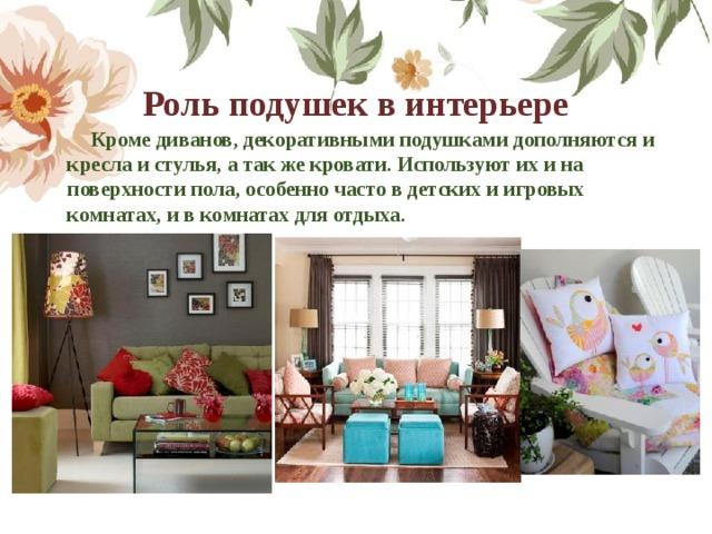 Роль подушек в интерьере  Кроме диванов, декоративными подушками дополняются и кресла и стулья, а так же кровати. Используют их и на поверхности пола, особенно часто в детских и игровых комнатах, и в комнатах для отдыха.
