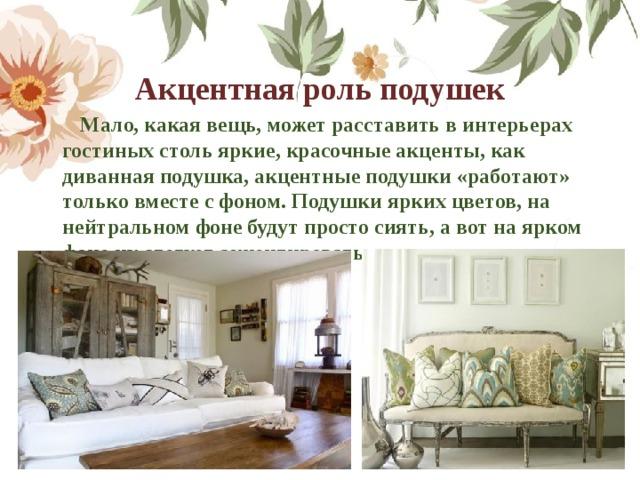 Акцентная роль подушек  Мало, какая вещь, может расставить в интерьерах гостиных столь яркие, красочные акценты, как диванная подушка,акцентные подушки «работают» только вместе с фоном. Подушки ярких цветов, на нейтральном фоне будут просто сиять, а вот на ярком фоне их следует акцентировать по контрасту.