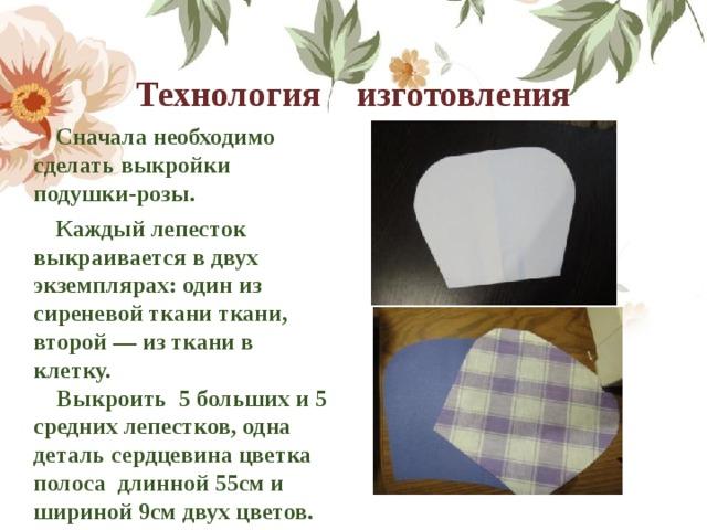 Технология изготовления    Сначала необходимо сделать выкройки подушки-розы.  Каждый лепесток выкраивается в двух экземплярах: один из сиреневой ткани ткани, второй — из ткани в клетку.  Выкроить 5 больших и 5 средних лепестков, одна деталь сердцевина цветка полоса длинной 55см и шириной 9см двух цветов.